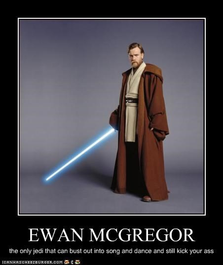 EWAN MCGREGOR the only jedi that can bust out into song and dance and still kick your ass