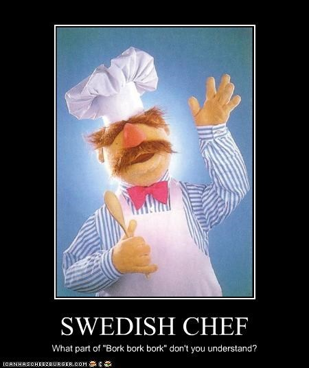 "SWEDISH CHEF What part of ""Bork bork bork"" don't you understand?"