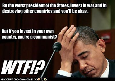 Be the worst president of the States, invest in war and in destroying other countries and you'll be okay.. But if you invest in your own country, you're a communist? WTF!?