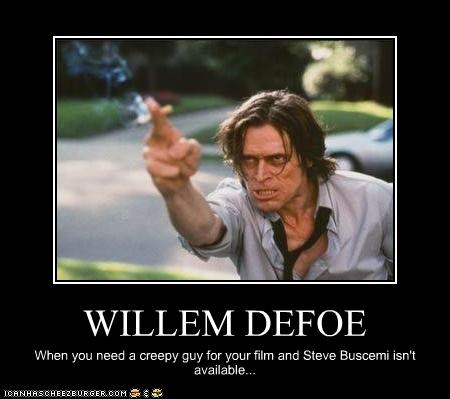 WILLEM DEFOE When you need a creepy guy for your film and Steve Buscemi isn't available...