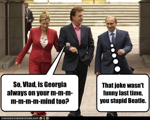 So, Vlad, is Georgia always on your m-m-m-m-m-m-m-mind too? That joke wasn't funny last time, you stupid Beatle.