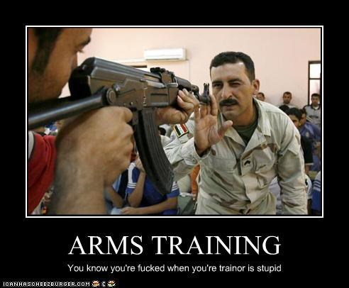ARMS TRAINING You know you're fucked when you're trainor is stupid