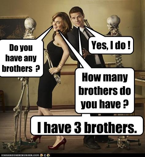 I have 3 brothers. How many brothers do you have ? Yes, I do ! Do you have any brothers ?