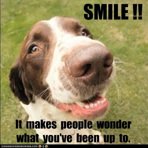 SMILE !! It makes people wonder what you've been up to.
