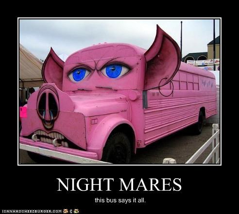 NIGHT MARES this bus says it all.