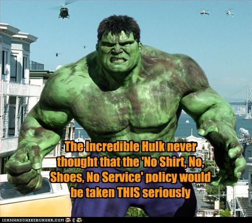 The Incredible Hulk Never Thought That The No Shirt No Shoes No