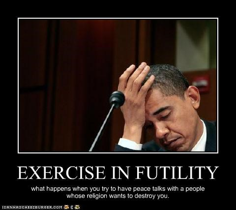 EXERCISE IN FUTILITY what happens when you try to have peace talks with a people whose religion wants to destroy you.