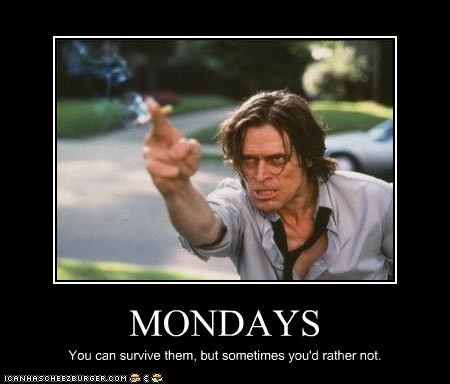 MONDAYS You can survive them, but sometimes you'd rather not.