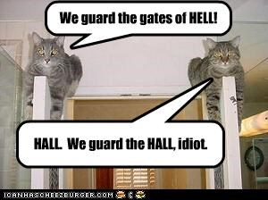 We guard the gates of HELL! HALL. We guard the HALL, idiot.