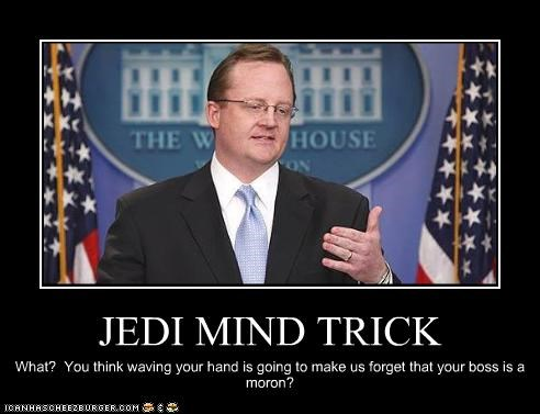 JEDI MIND TRICK What? You think waving your hand is going to make us forget that your boss is a moron?