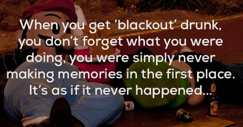 creepy true fact about how when you blackout your brain doesn't make memories