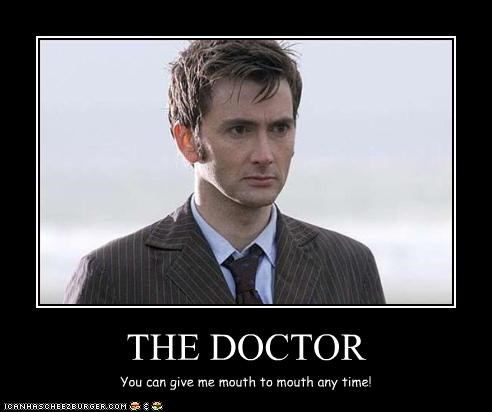 THE DOCTOR You can give me mouth to mouth any time!