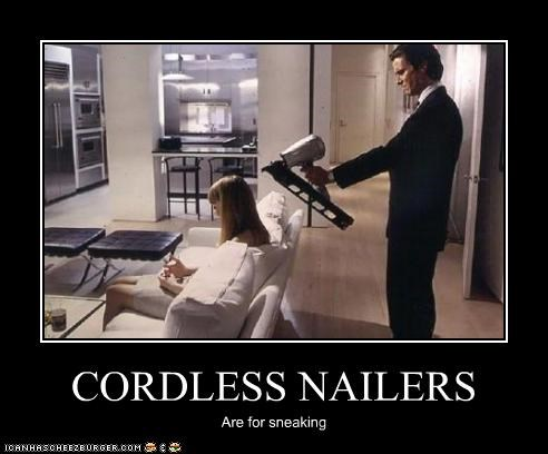 CORDLESS NAILERS Are for sneaking