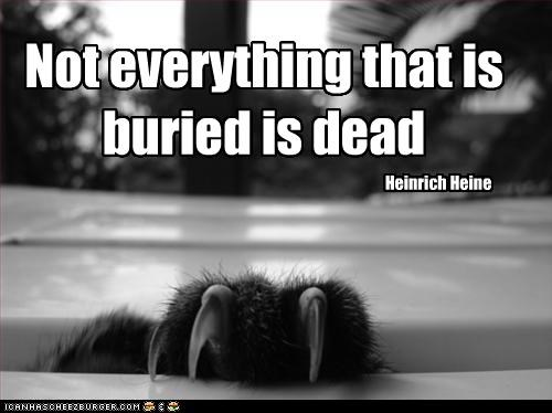 Not everything that is buried is dead Heinrich Heine