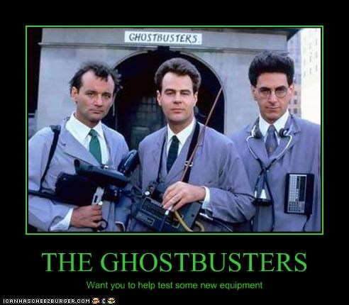 THE GHOSTBUSTERS Want you to help test some new equipment