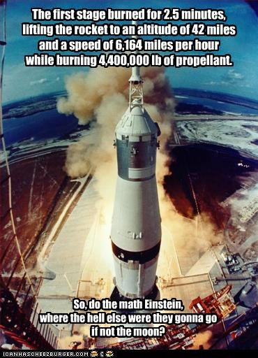The first stage burned for 2.5 minutes, lifting the rocket to an altitude of 42 miles and a speed of 6,164 miles per hour while burning 4,400,000 lb of propellant. So, do the math Einstein, where the hell else were they gonna go if not the moon?