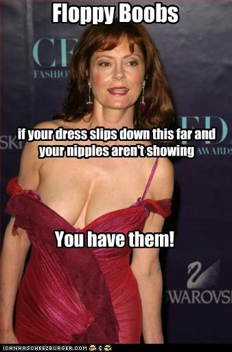 Floppy Boobs if your dress slips down this far and your nipples aren't showing You have them!