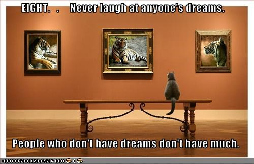 EIGHT.   .     Never laugh at anyone's dreams.     People who don't have dreams don't have much.