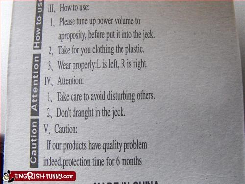 Don't what? 1.Please tune up power volume to aproposity, before put it into jeck/ 2.Take for you Clothing the plastic/ *Don't dranght in the jeck/ *If our products have quality problem indeed, protection time for 6 months/