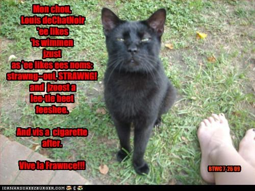 Mon chou, Louis deChatNoir 'ee likes 'is wimmen jzust as 'ee likes ees noms: strawng--oui, STRAWNG! and jzoost a lee-tle beet feeshee. And vis a cigarette after. Vive la Frawnce!!! BTWC 7 26 09