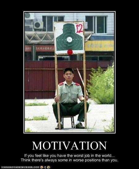 MOTIVATION If you feel like you have the worst job in the world... Think there's always some in worse positions than you.