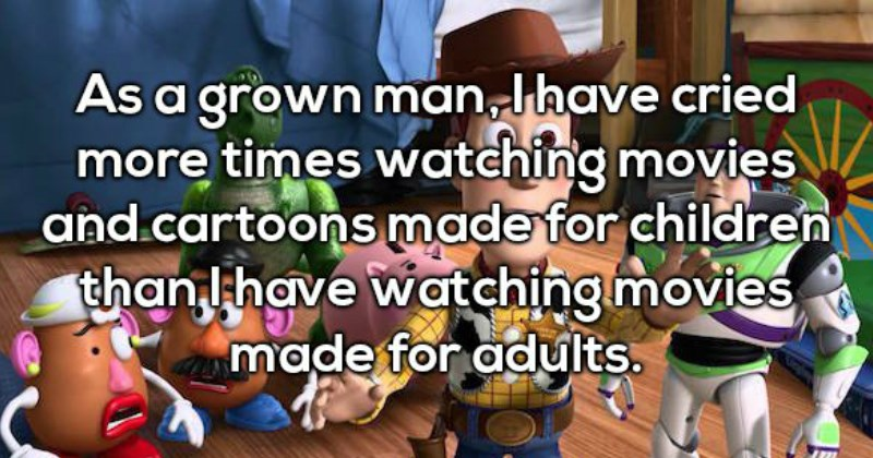 as a grown man i have cried more times watching movies and cartoons made for children that I have watching movies made for adults - shower thoughts
