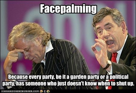 Facepalming Because every party, be it a garden party or a political party, has someone who just doesn't know when to shut up.