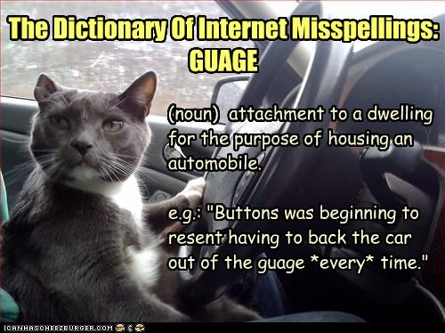 "The Dictionary Of Internet Misspellings: GUAGE (noun) attachment to a dwelling for the purpose of housing an automobile. e.g.: ""Buttons was beginning to resent having to back the car out of the guage *every* time."""