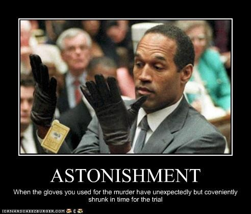 ASTONISHMENT When the gloves you used for the murder have unexpectedly but coveniently shrunk in time for the trial