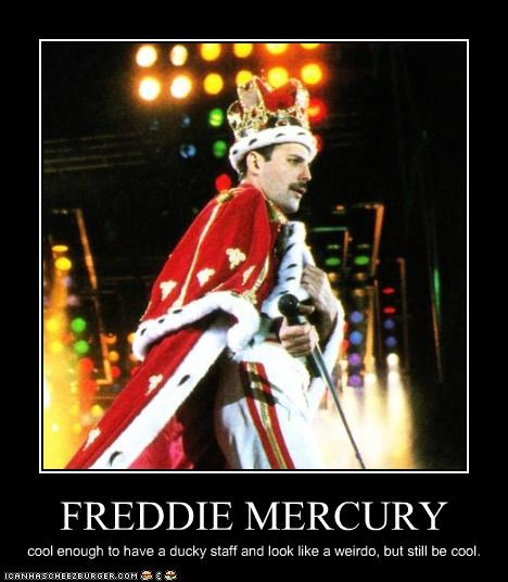 FREDDIE MERCURY cool enough to have a ducky staff and look like a weirdo, but still be cool.