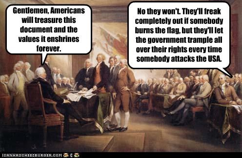 Gentlemen, Americans will treasure this document and the values it enshrines forever. No they won't. They'll freak completely out if somebody burns the flag, but they'll let the government trample all over their rights every time somebody attacks the USA.