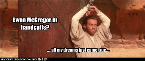 Ewan McGregor in handcuffs? ..... all my dreams just came true. .... all my dreams just came true....