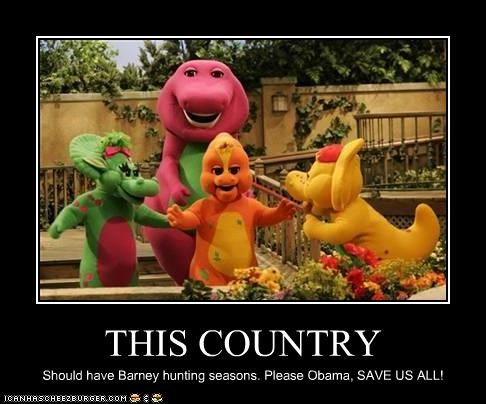 THIS COUNTRY Should have Barney hunting seasons. Please Obama, SAVE US ALL!