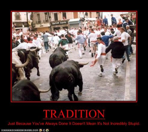 TRADITION Just Because You've Always Done It Doesn't Mean It's Not Incredibly Stupid.