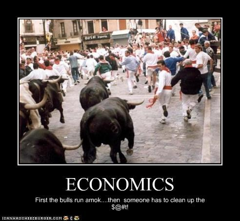 ECONOMICS First the bulls run amok....then someone has to clean up the $@#t!