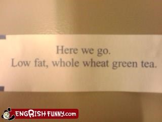 "Best ""Fortune"" EVER! Here we go. Low fat, whole wheat green tea."