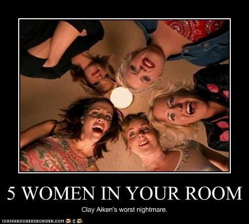 5 WOMEN IN YOUR ROOM Clay Aiken's worst nightmare.