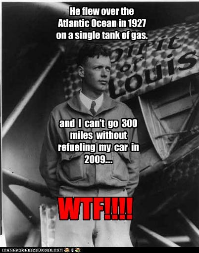He flew over the Atlantic Ocean in 1927 on a single tank of gas. and I can't go 300 miles without refueling my car in 2009.... WTF!!!!