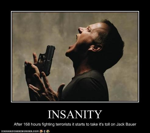 INSANITY After 168 hours fighting terrorists it starts to take it's toll on Jack Bauer