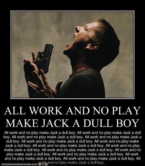 ALL WORK AND NO PLAY MAKE JACK A DULL BOY All work and no play make Jack a dull boy. All work and no play make Jack a dull boy. All work and no play make Jack a dull boy. All work and no play make Jack a dull boy. All work and no play make Jack a dull boy. All work and no play make Jack a dull boy. All work and no play make Jack a dull boy. All work and no play make Jack a dull boy. All work and no play make Jack a dull boy. All work and no play make Jack a dull boy. All work and no play make Ja