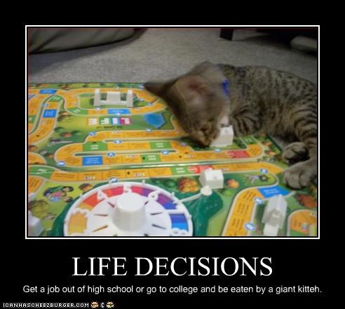 LIFE DECISIONS Get a job out of high school or go to college and be eaten by a giant kitteh.