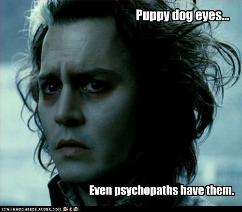 Puppy dog eyes... Even psychopaths have them.