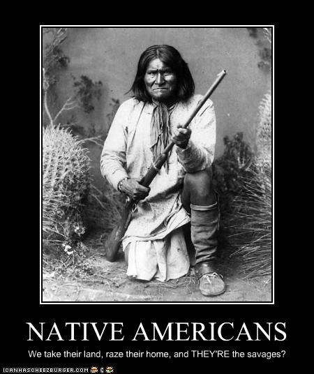 NATIVE AMERICANS We take their land, raze their home, and THEY'RE the savages?