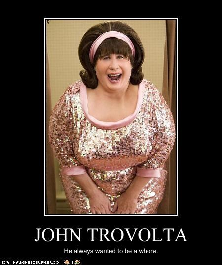 JOHN TROVOLTA He always wanted to be a whore.