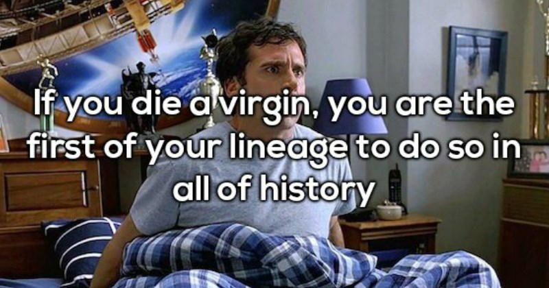shower thought if you die a virgin you are the first to do so in your lineage in all of history