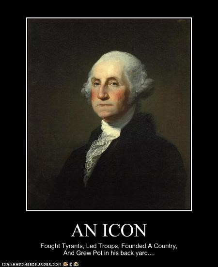 AN ICON Fought Tyrants, Led Troops, Founded A Country, And Grew Pot in his back yard....