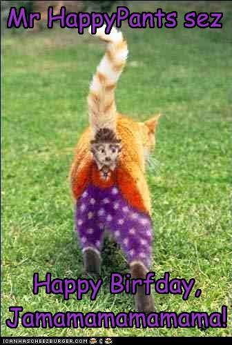 Mr HappyPants sez Happy Birfday, Jamamamamamama!