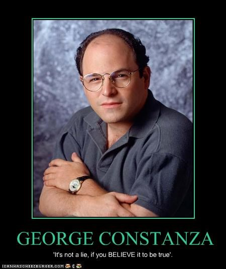 GEORGE CONSTANZA 'It's not a lie, if you BELIEVE it to be true'.