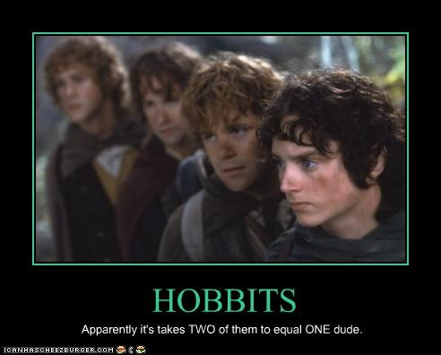 HOBBITS Apparently it's takes TWO of them to equal ONE dude.