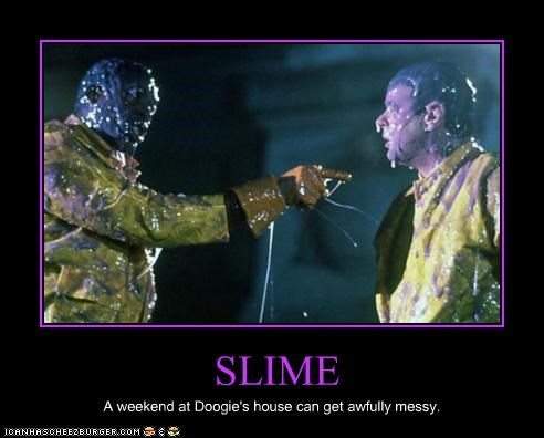 SLIME A weekend at Doogie's house can get awfully messy.